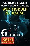 Wir morden zu Hause: 6 Thriller Krimi Sammelband
