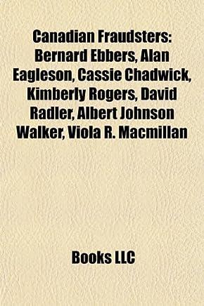 Canadian Fraudsters: Bernard Ebbers, Alan Eagleson, Cassie Chadwick, Kimberly Rogers, David Radler, Albert Johnson Walker, Viola R. MacMill