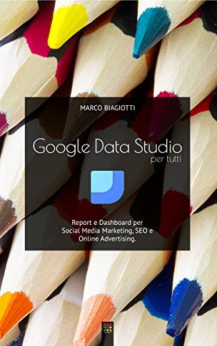 Google Data Studio per tutti: Report e Dashboard per Social Media Marketing, SEO e Online Advertising. (Italian Edition)