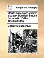 Morias Enkomion: Stultitiae Laudatio. Desiderii Erasmi Declamatio. Editio Castigatissima.