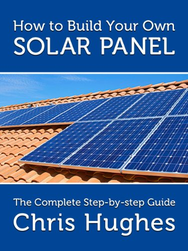 How To Build Your Own Solar Panels The Complete Guide To Building Solar Panels Ebook Hughes Chris Amazon Ca Kindle Store