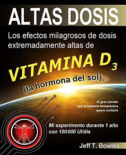 ALTAS DOSIS: Los efectos milagrosos de dosis extremadamente altas de vitamina D3, la hormona de sol. (Spanish Edition)