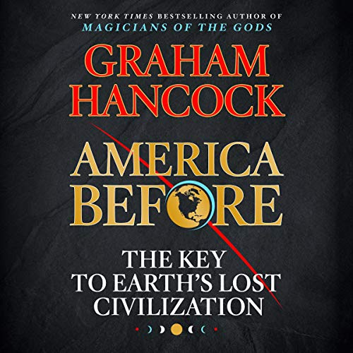 America Before     The Key to Earth's Lost Civilization              By:                                                                                                                                 Graham Hancock                               Narrated by:                                                                                                                                 Graham Hancock                      Length: 17 hrs and 17 mins     785 ratings     Overall 4.8