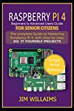 RASPBERRY PI 4 BEGINNERS TO ADVANCED USERS GUIDE FOR SENIOR CITIZENS: The Complete Guide to Mastering Raspberry Pi 4, with Step-by-Step DO IT YOURSELF PROJECTS