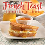 French Toast: Stacked, Stuffed, Baked