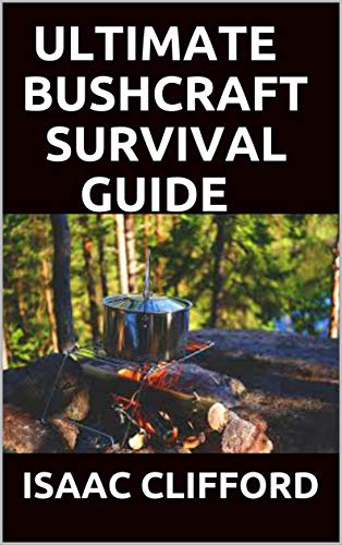 ULTIMATE BUSHCRAFT SURVIVAL GUIDE: THE SIMPLIFIED GUIDE TO THE ART OF WILDERNESS (English Edition)