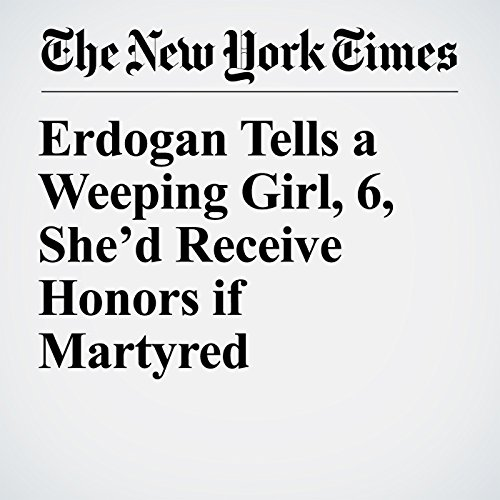Erdogan Tells a Weeping Girl, 6, She'd Receive Honors if Martyred copertina