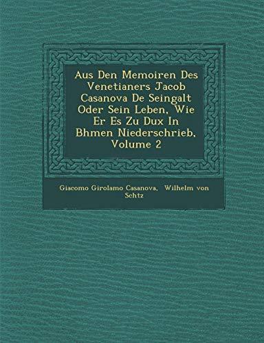 Aus Den Memoiren Des Venetianers Jacob Casanova de Seingalt Oder Sein Leben, Wie Er Es Zu Dux in B Hmen Niederschrieb, Volume 2