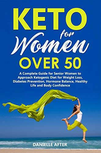 KETO FOR WOMEN OVER 50: A Complete Guide for Senior Women to Approach Ketogenic Diet for Weight Loss, Diabetes Prevention, Hormone Balance, Healthy Life and Body Confidence (weight loss for women)