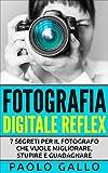Fotografia Digitale Reflex: 7 segreti per il fotografo che vuole migliorare, stupire e guadagnare