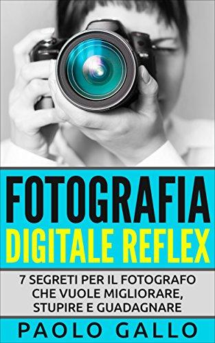 Fotografia Digitale Reflex: 7 segreti per il fotografo che...