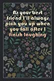 As your best friend I'll always pick you up when you fall after I finish laughing: Beautiful Notebook Gift Idea, Elegant Journal, Sarcastic ... of High Quality, Lightweight and Compact