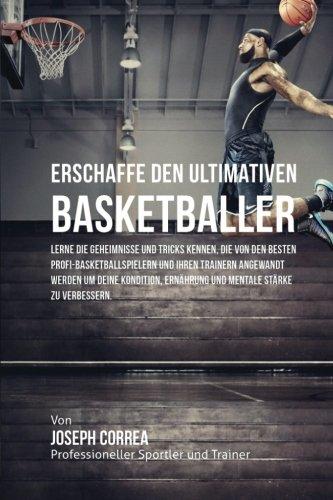 Erschaffe den ultimativen Basketballer: Lerne die Geheimnisse und Tricks kennen, die von den besten Profi-Basketballspielern und ihren Trainern ... Ernahrung und mentale Starke zu verbessern