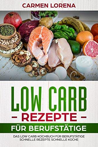 Low Carb Rezepte für Berufstätige: Das Low Carb Kochbuch für Berufstätige - schnelle Rezepte schnelle Küche