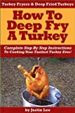 Turkey Fryers & Deep Fried Turkey: How To Deep Fry A Turkey- Complete Step By Step Instructions To Cooking Your Tastiest Turkey Ever! (English Edition)
