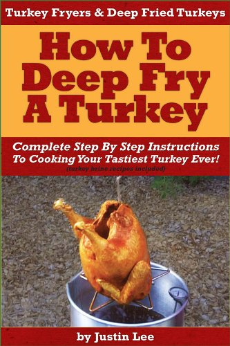 Turkey Fryers & Deep Fried Turkey: How To Deep Fry A Turkey- Complete Step By Step Instructions To...