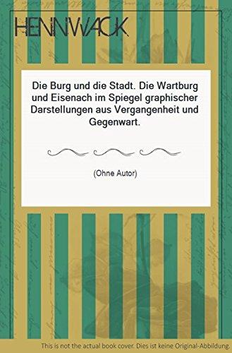 Die Burg und die Stadt. Die Wartburg und Eisenach im Spiegel graphischer Darstellungen aus Vergangenheit und Gegenwart.