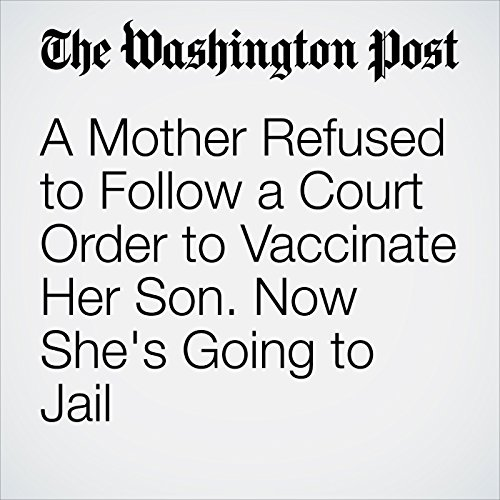 A Mother Refused to Follow a Court Order to Vaccinate Her Son. Now She's Going to Jail copertina