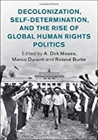 Decolonization, Self-Determination, and the Rise of Global Human Rights Politics (Human Rights in History)