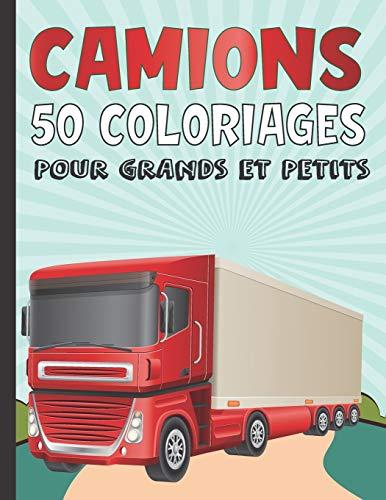 Camions 50 Coloriages Pour Grands Et Petits: Cahier De...