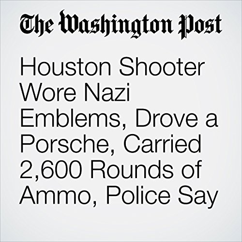 Houston Shooter Wore Nazi Emblems, Drove a Porsche, Carried 2,600 Rounds of  Ammo, Police Say