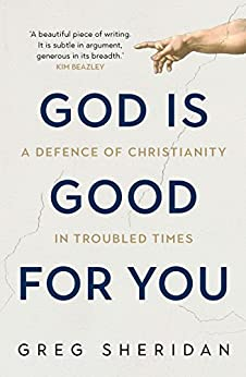 [Greg Sheridan]のGod is Good for You: A defence of Christianity in troubled times (English Edition)