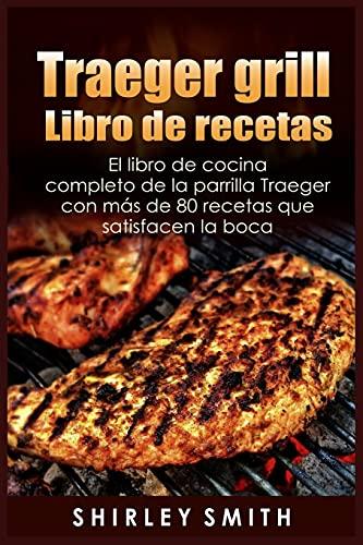 Traeger grill Libro de recetas: El libro de cocina completo de la parrilla Traeger con ma´s de 80 recetas que satisfacen la boca
