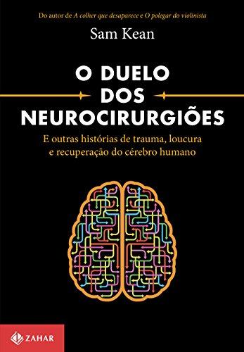 O duelo dos neurocirurgiões: E outras histórias de trauma, loucura e recuperação do cérebro humano
