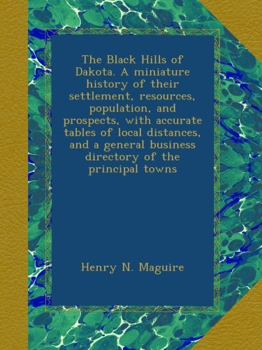The Black Hills of Dakota. A miniature history of their settlement, resources, population, and prospects, with accurate tables of local distances, and ... business directory of the principal towns