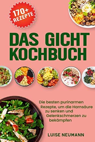Das Gicht Kochbuch: Die besten purinarmen Rezepte, um die Harnsäure zu senken und Gelenkschmerzen zu bekämpfen (inkl. 14-tägigen Ernährungsplan und einer Purinwerttabelle)