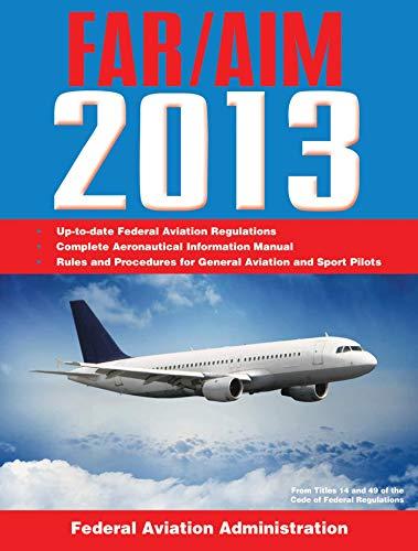 Federal Aviation Regulations/Aeronautical Information Manual 2013 (FAR/AIM: Federal Aviation Regulations & the Aeronauti