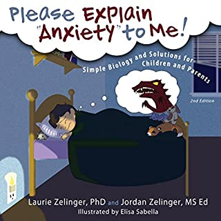 Please Explain Anxiety to Me! Simple Biology and Solutions for Children and Parents (2nd Edition)     From the Growing with Love series              Written by:                                                                                                                                 Laurie E. Zelinger,                                                                                        Jordan Zelinger                               Narrated by:                                                                                                                                 Kristine M Bowen                      Length: 29 mins     Not rated yet     Overall 0.0