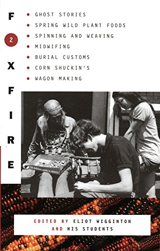Foxfire 2: Ghost Stories, Spring Wild Plant Foods, Spinning and Weaving, Midwifing, Burial Customs, Corn Shuckin's, Wagon Making and More Affairs of Plain Living