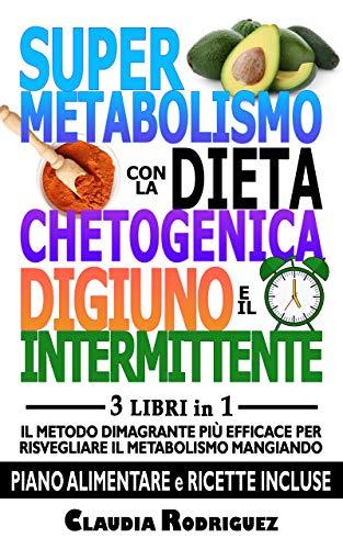 Supermetabolismo con la dieta chetogenica: e il digiuno intermittente 3 libri in 1, il metodo dimagrante efficace per risvegliare il metabolismo mangiando. Piano alimentare e ricette incluse.