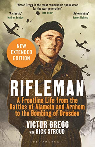Rifleman - New edition: A Frontline Life from the Battles of Alamein and Arnhem to the Bombing of Dresden (English Edition)