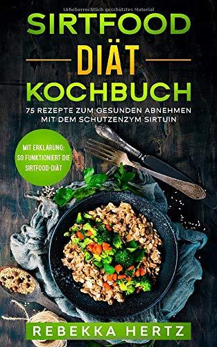 Sirtfood Diät Kochbuch: 75 Rezepte zum gesunden Abnehmen mit dem Schutzenzym Sirtuin