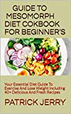GUIDE TO MESOMORPH DIET COKBOOK FOR BEGINNER'S: Your Essential Diet Guide To Exercise And Lose Weight Including 40+ Delicious And Fresh Recipes (English Edition)