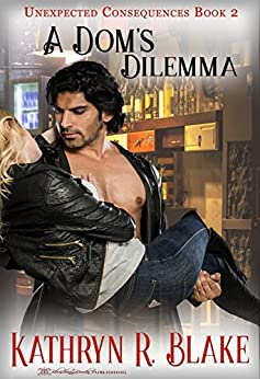 A Dom's Dilemma (Unexpected Consequences Book 2) by [Kathryn R. Blake, Blushing Books]