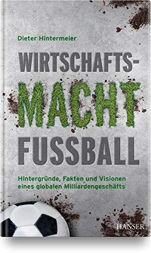 Wirtschaftsmacht Fußball: Hintergründe, Fakten und Visionen eines globalen Milliardengeschäfts