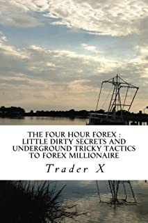 The Four Hour Forex: Little Dirty Secrets And Underground Tricky Tactics To Forex Millionaire: Escape 9-5, Live Anywhere, ...