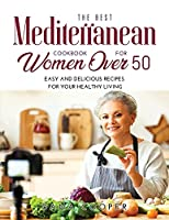 The Best Mediterranean Cookbook for Women Over 50: Easy and delicious recipes for your healthy living