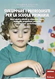 Sviluppare i prerequisiti per la scuola primaria. Nuovi giochi e attività su attenzione, logica, linguaggio, pregrafismo, precalcolo e orientamento spazio-temporale: 2