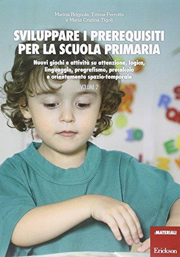 Sviluppare i prerequisiti per la scuola primaria. Nuovi giochi e attività su attenzione, logica, linguaggio, pregrafismo, precalcolo e orientamento spazio-temporale (Vol. 2)