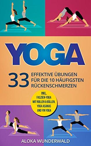 Yoga Rücken: 33 effektive Übungen für die 10 häufigsten Rückenschmerzen mit 50 Bildern zum Nachmachen (Yoga für Anfänger, Ebook, Asanas)