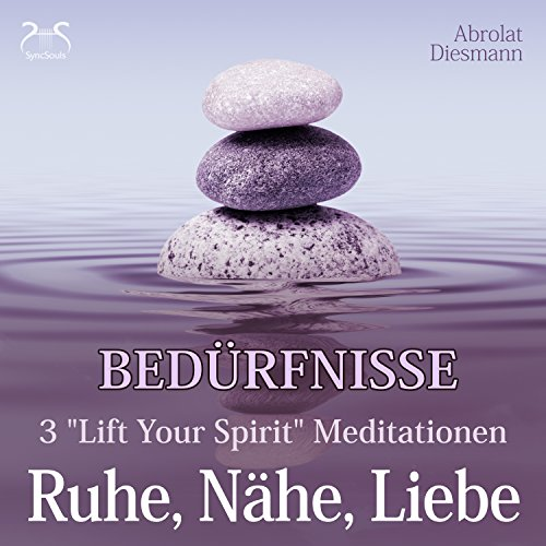 "Bedürfnisse: 3 ""Lift Your Spirit"" Meditationen - Ruhe, Nähe, Liebe cover art"