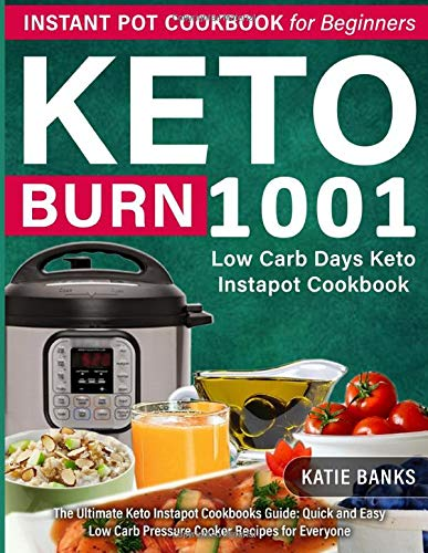 Keto Instant Pot Cookbook for Beginners: 1001 Burn Low Carb Days Keto Instapot Cookbook: The Ultimate Keto Instapot Cookbooks Guide: Quick and Easy Low Carb Pressure Cooker Recipes for Everyone