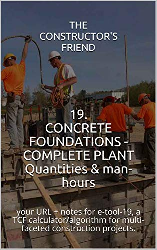 19. CONCRETE FOUNDATIONS - COMPLETE PLANT Quantities & man-hours: your URL + notes for e-tool-19, a TCF calculator/algorithm for multi-faceted construction projects. (Construction e-tools)