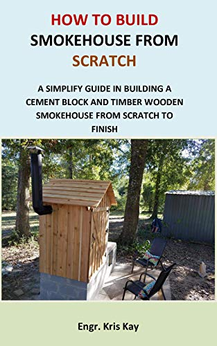 How to Build Smokehouse from Scratch: A simplify guide in building a cement block and a timber wooden smokehouse from scratch to finish by [Engr. Kris Kay]