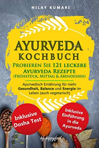 AYURVEDA KOCHBUCH: Probieren Sie 121 leckere Ayurveda Rezepte  (Frühstück, Mittag & Abendessen): Ayurvedische Ernährung für mehr Gesundheit, Balance  und Energie im Leben (auch VEGETARISCH)