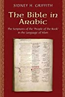 The Bible in Arabic: The Scriptures of the 'people of the Book' in the Language of Islam (Jews, Christians, and Muslims from the Ancient to the Modern World)